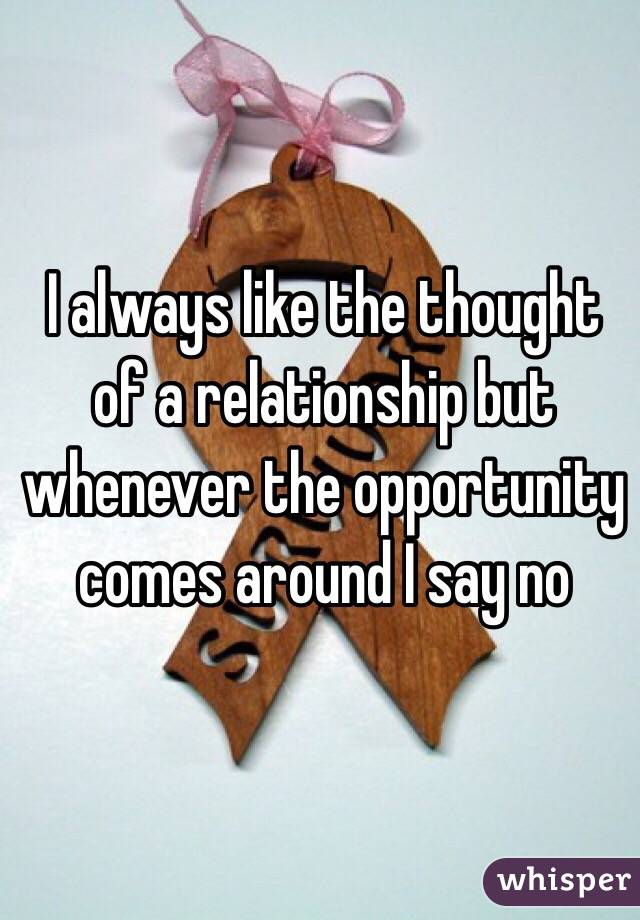 I always like the thought of a relationship but whenever the opportunity comes around I say no