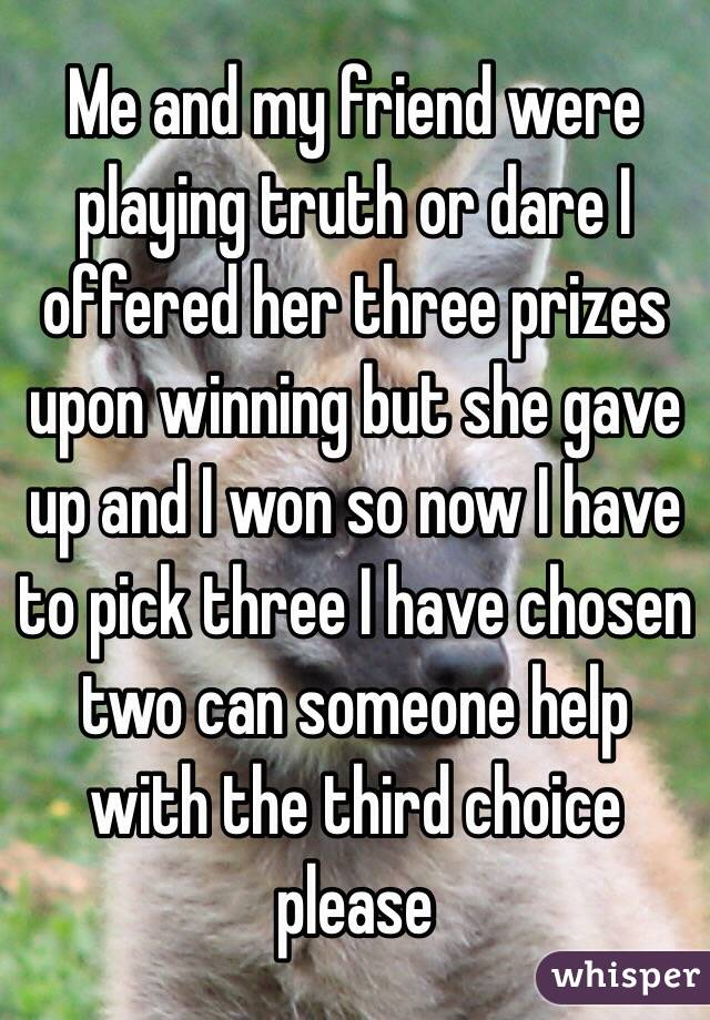 Me and my friend were playing truth or dare I offered her three prizes upon winning but she gave up and I won so now I have to pick three I have chosen two can someone help with the third choice please