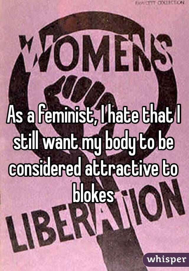 As a feminist, I hate that I still want my body to be considered attractive to blokes