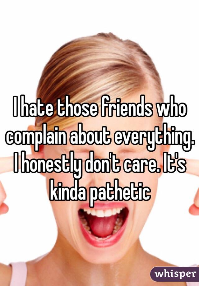 I hate those friends who complain about everything. I honestly don't care. It's kinda pathetic