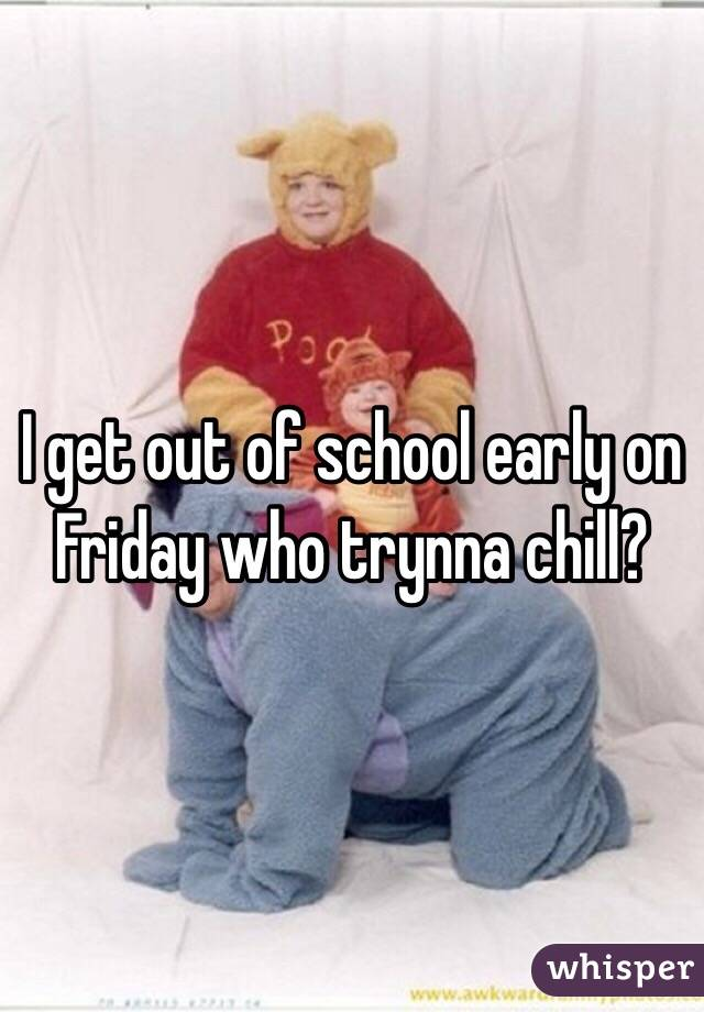 I get out of school early on Friday who trynna chill?