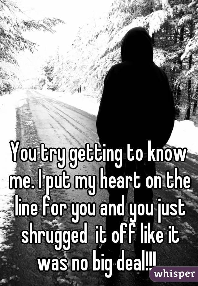 You try getting to know me. I put my heart on the line for you and you just shrugged  it off like it was no big deal!!!