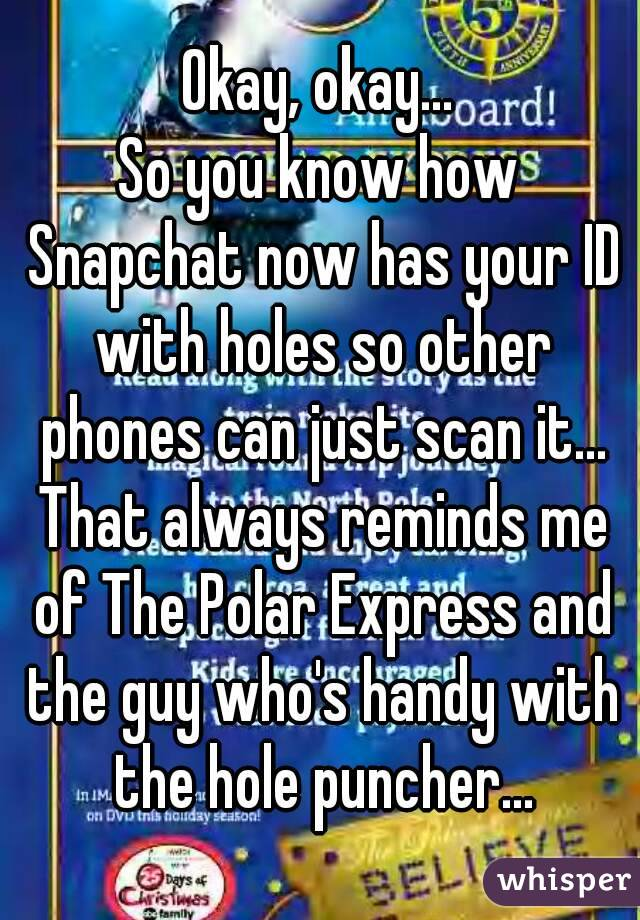 Okay, okay... So you know how Snapchat now has your ID with holes so other phones can just scan it... That always reminds me of The Polar Express and the guy who's handy with the hole puncher...