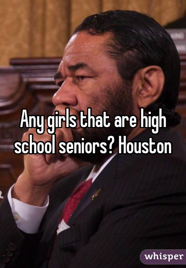 Any girls that are high school seniors? Houston