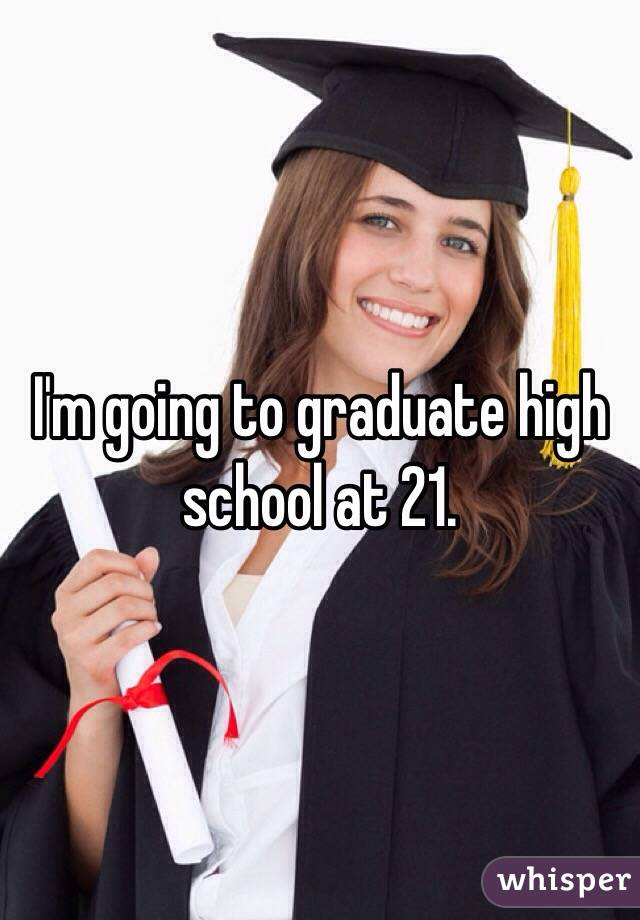I'm going to graduate high school at 21.