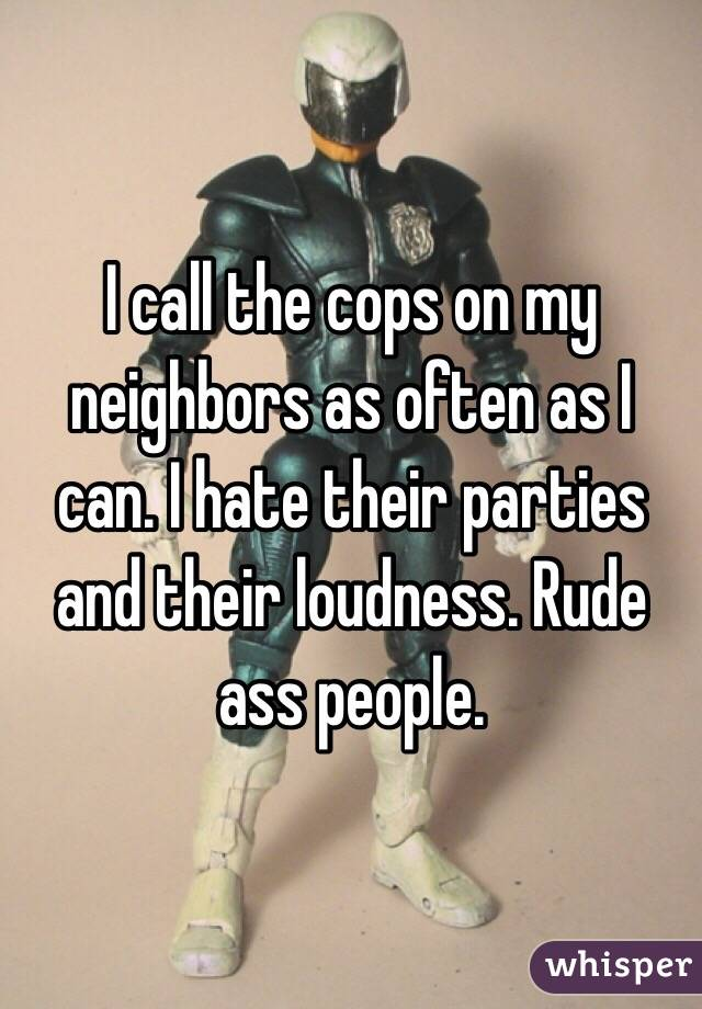 I call the cops on my neighbors as often as I can. I hate their parties and their loudness. Rude ass people.