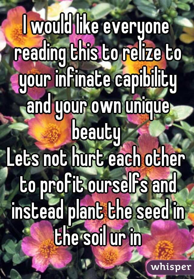 I would like everyone reading this to relize to your infinate capibility and your own unique beauty  Lets not hurt each other to profit ourselfs and instead plant the seed in the soil ur in