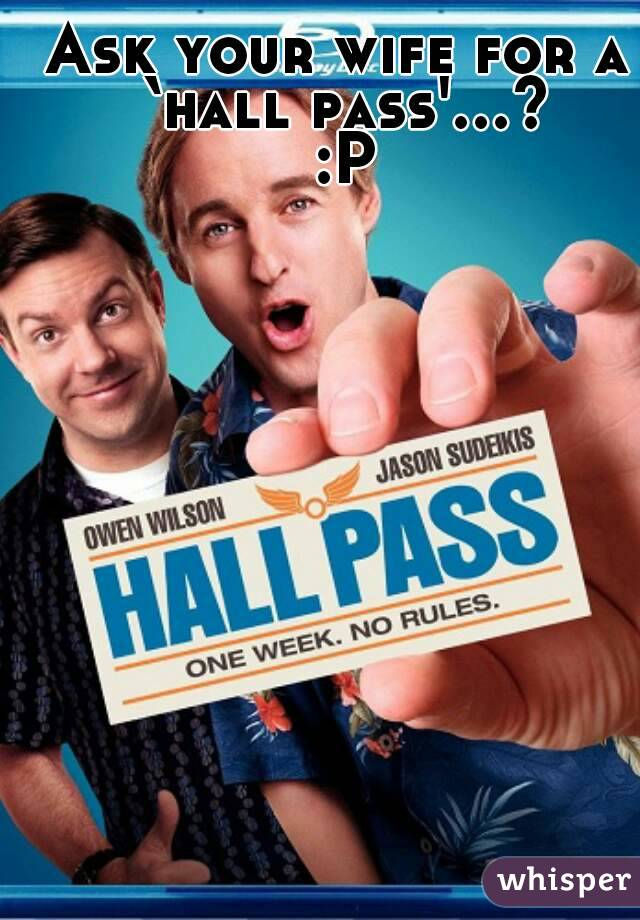 Ask your wife for a 'hall pass'...? :P