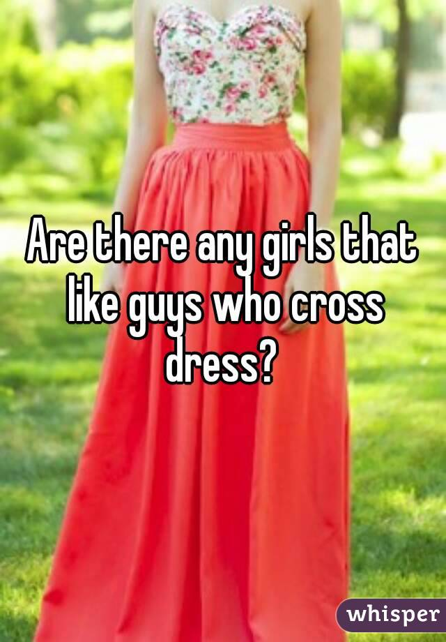 Are there any girls that like guys who cross dress?