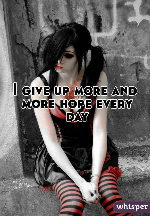 I give up more and more hope every day