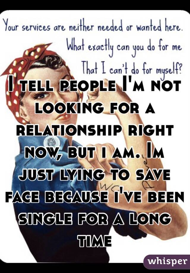 I tell people I'm not looking for a relationship right now, but i am. Im just lying to save face because i've been single for a long time