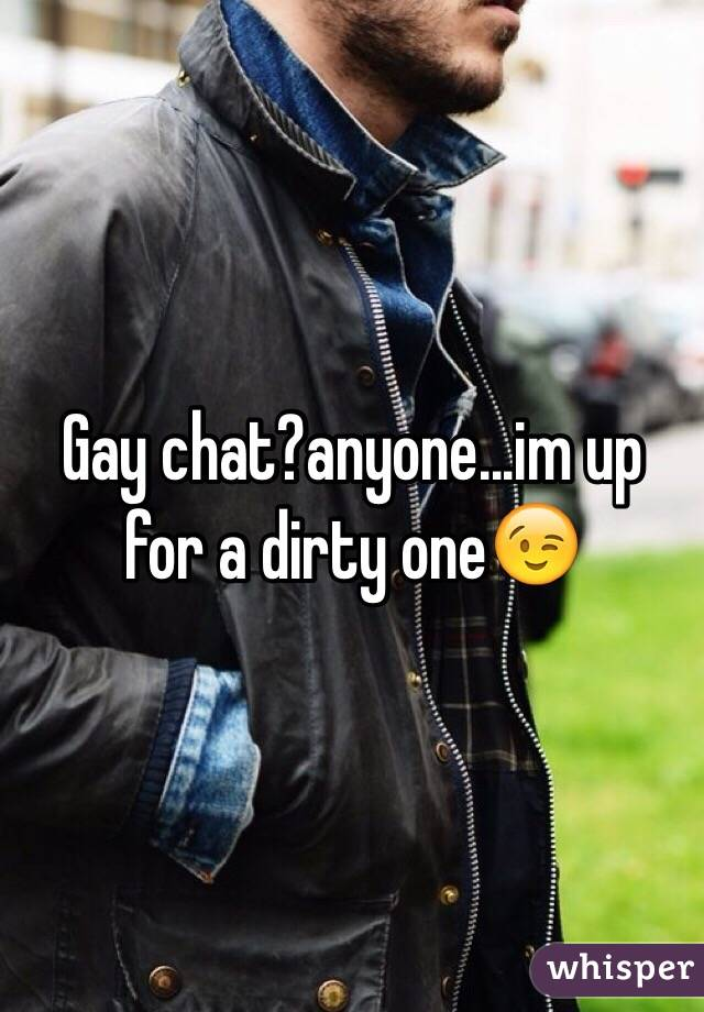 Gay chat?anyone...im up for a dirty one😉