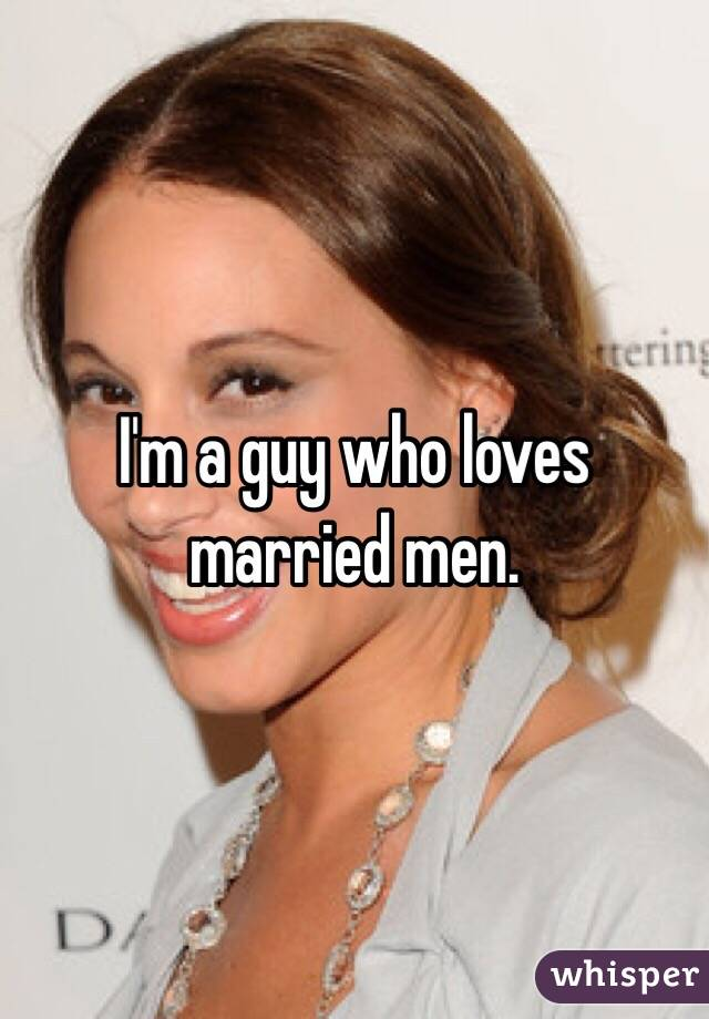 I'm a guy who loves married men.