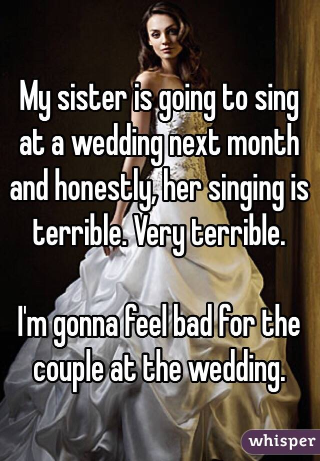 My sister is going to sing at a wedding next month and honestly, her singing is terrible. Very terrible.  I'm gonna feel bad for the couple at the wedding.