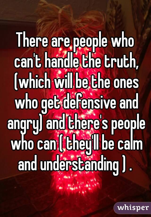 There are people who can't handle the truth, (which will be the ones who get defensive and angry) and there's people who can ( they'll be calm and understanding ) .