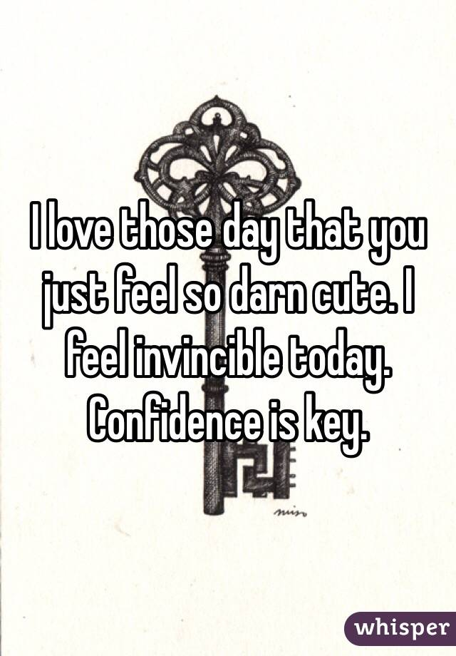 I love those day that you just feel so darn cute. I feel invincible today. Confidence is key.