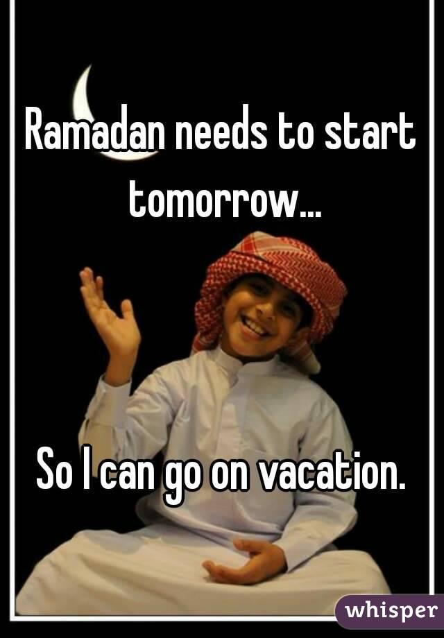 Ramadan needs to start tomorrow...    So I can go on vacation.