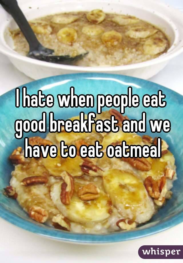 I hate when people eat good breakfast and we have to eat oatmeal