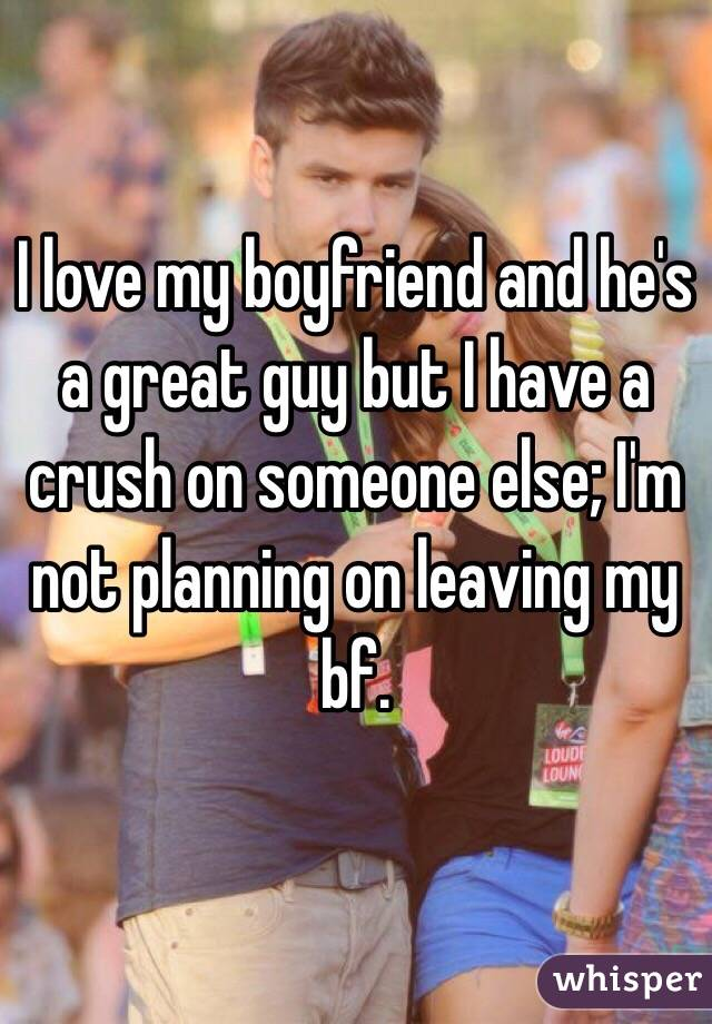 I love my boyfriend and he's a great guy but I have a crush on someone else; I'm not planning on leaving my bf.