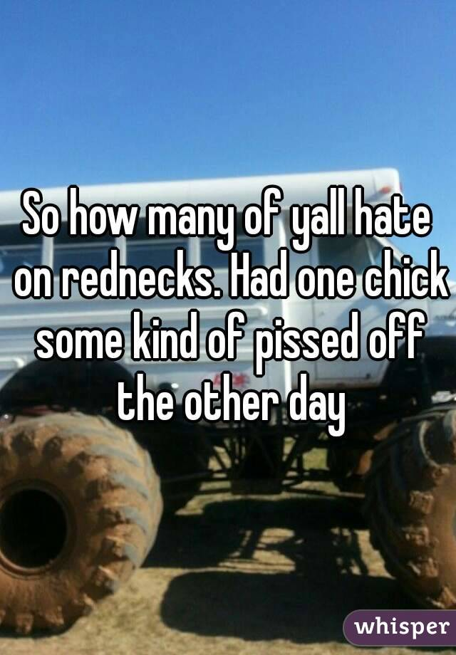 So how many of yall hate on rednecks. Had one chick some kind of pissed off the other day