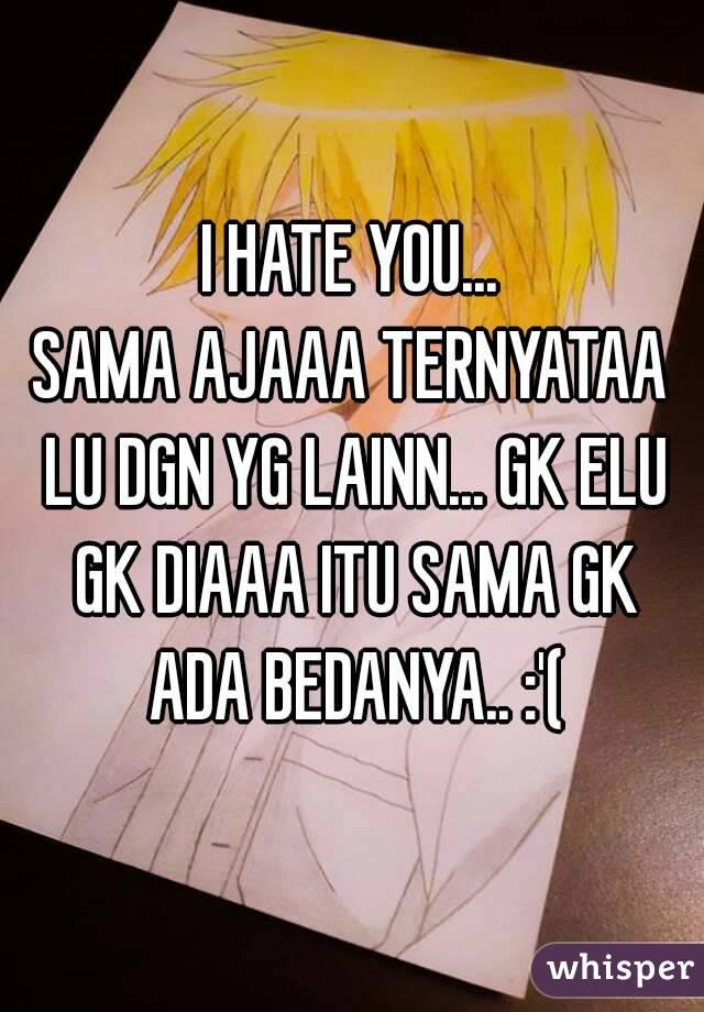 I HATE YOU... SAMA AJAAA TERNYATAA LU DGN YG LAINN... GK ELU GK DIAAA ITU SAMA GK ADA BEDANYA.. :'(