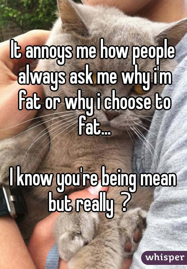 It annoys me how people always ask me why i'm fat or why i choose to fat...  I know you're being mean but really?