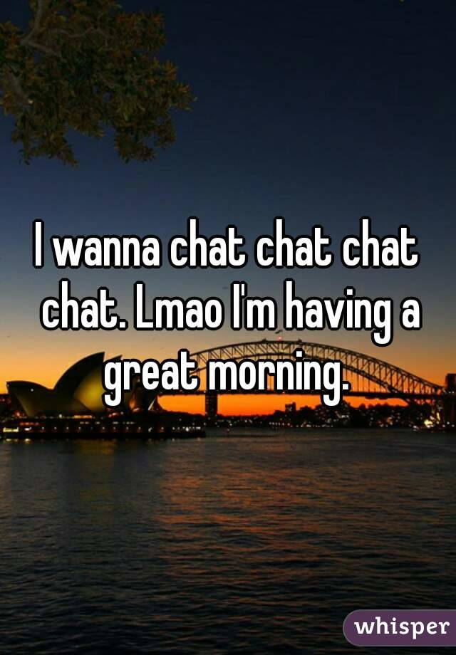 I wanna chat chat chat chat. Lmao I'm having a great morning.