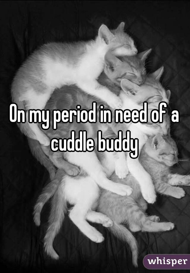 On my period in need of a cuddle buddy