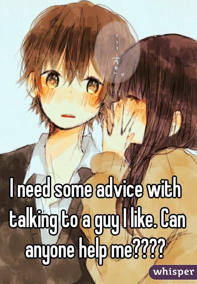 I need some advice with talking to a guy I like. Can anyone help me????