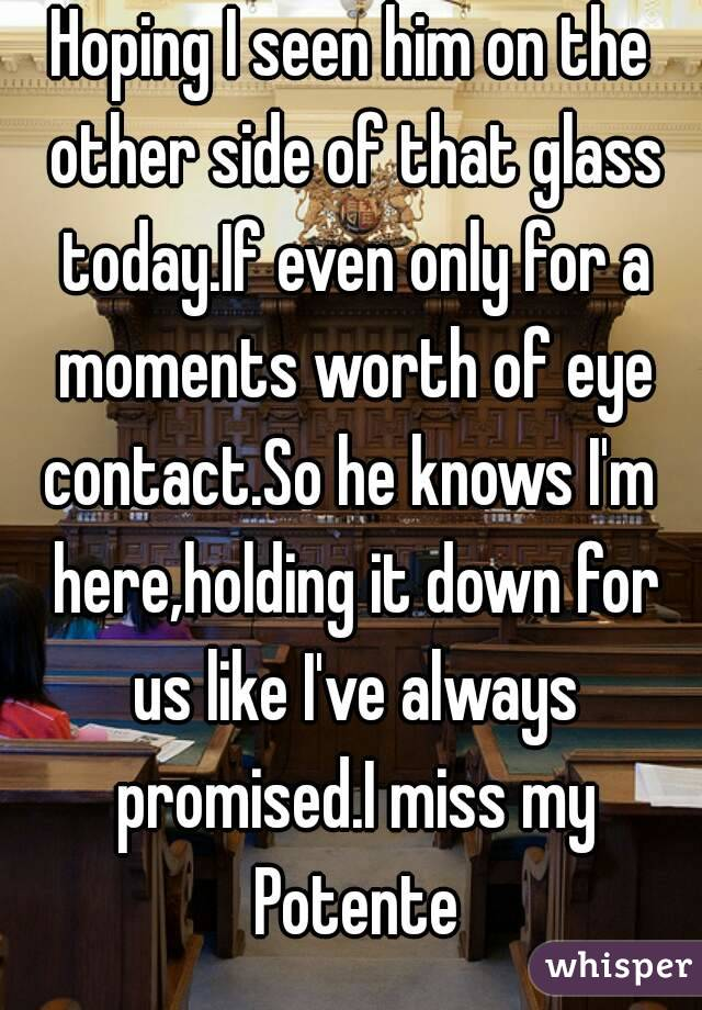 Hoping I seen him on the other side of that glass today.If even only for a moments worth of eye contact.So he knows I'm  here,holding it down for us like I've always promised.I miss my Potente