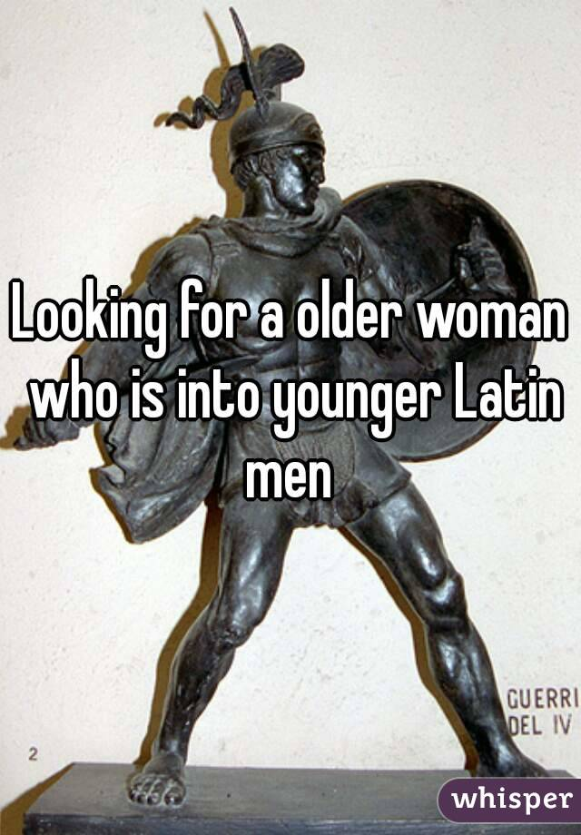 Looking for a older woman who is into younger Latin men