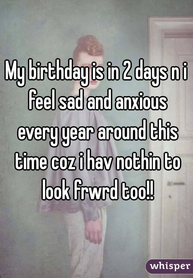 My birthday is in 2 days n i feel sad and anxious every year around this time coz i hav nothin to look frwrd too!!