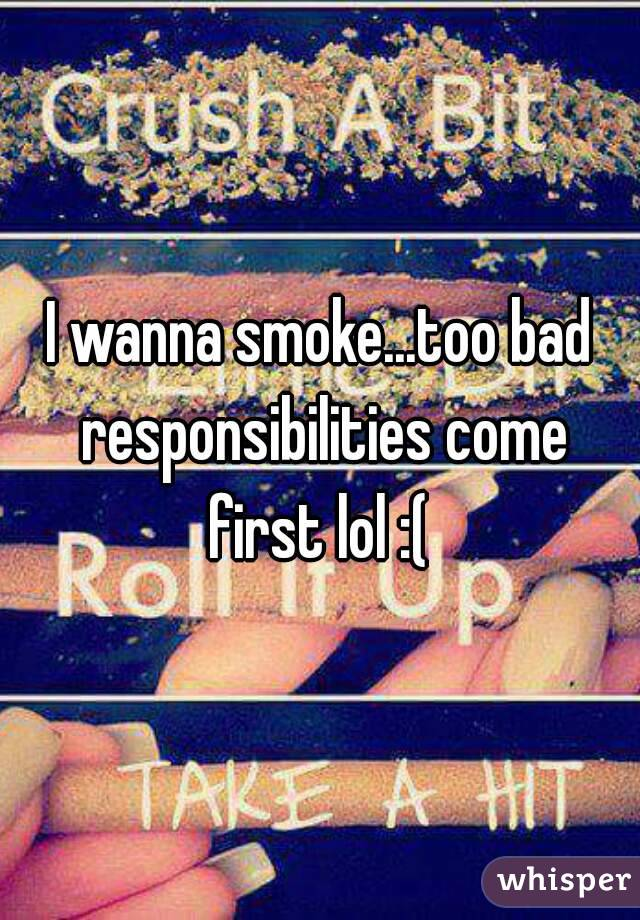 I wanna smoke...too bad responsibilities come first lol :(