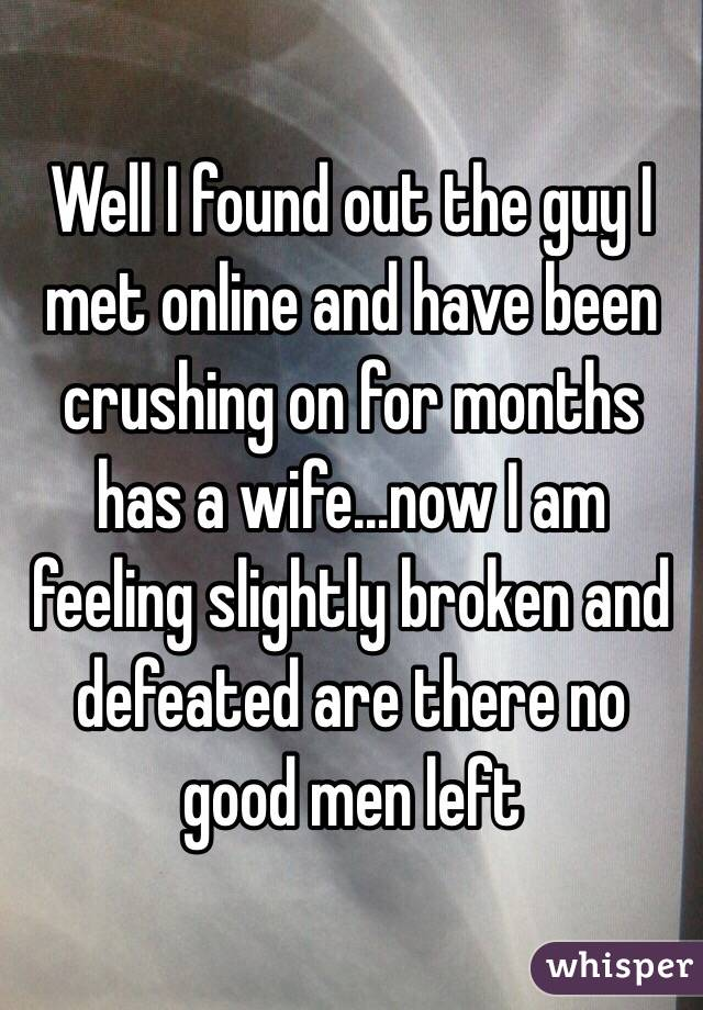 Well I found out the guy I met online and have been crushing on for months has a wife...now I am feeling slightly broken and defeated are there no good men left