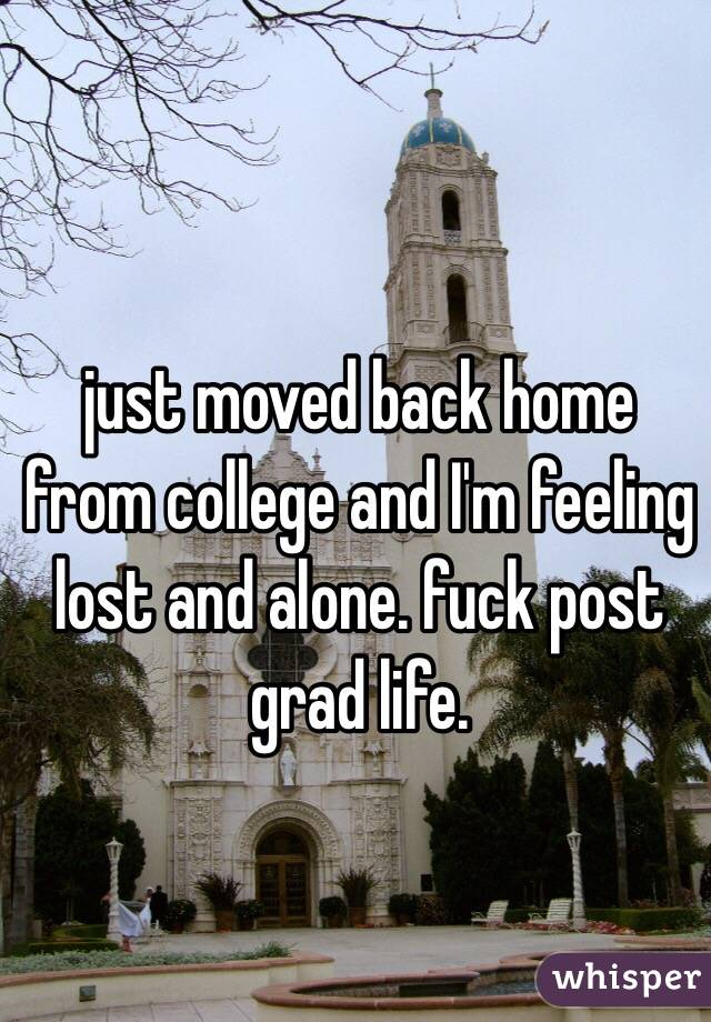 just moved back home from college and I'm feeling lost and alone. fuck post grad life.