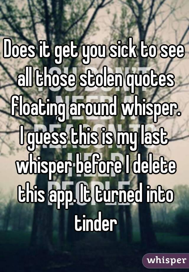 Does it get you sick to see all those stolen quotes floating around whisper. I guess this is my last whisper before I delete this app. It turned into tinder