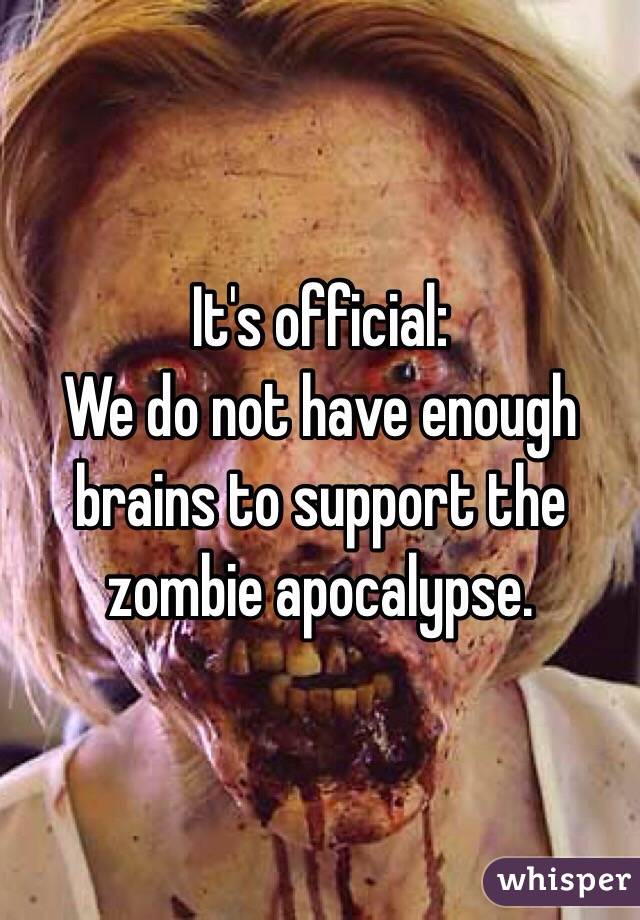 It's official: We do not have enough brains to support the zombie apocalypse.