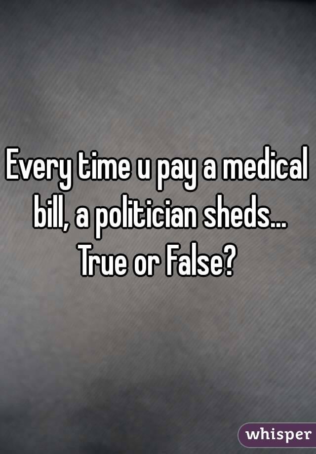 Every time u pay a medical bill, a politician sheds... True or False?