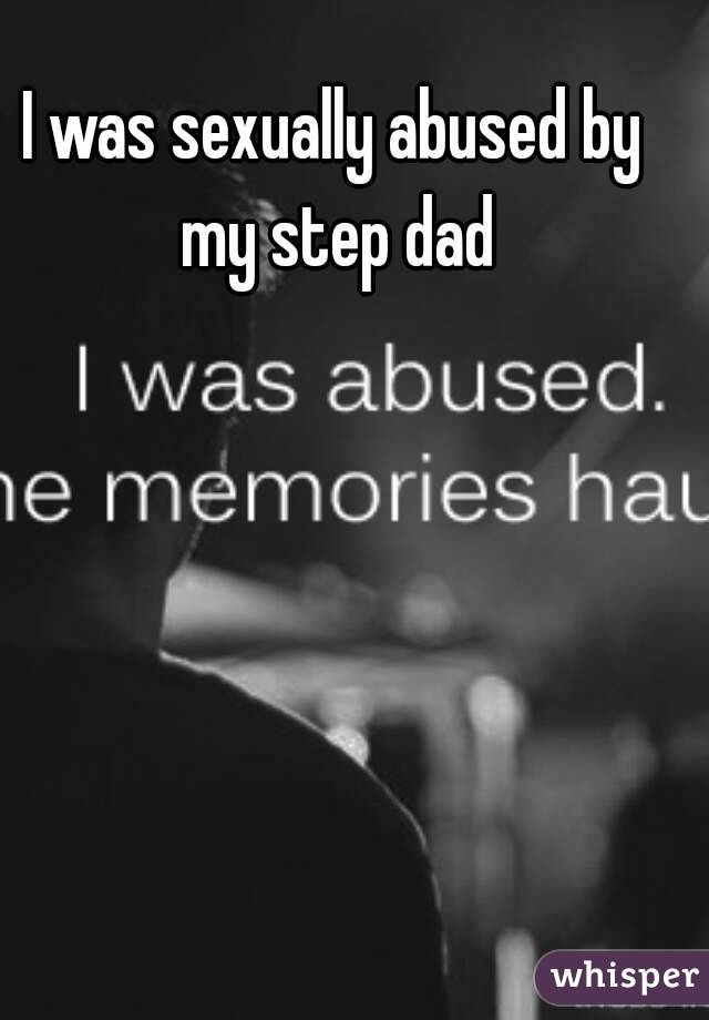 I was sexually abused by my step dad