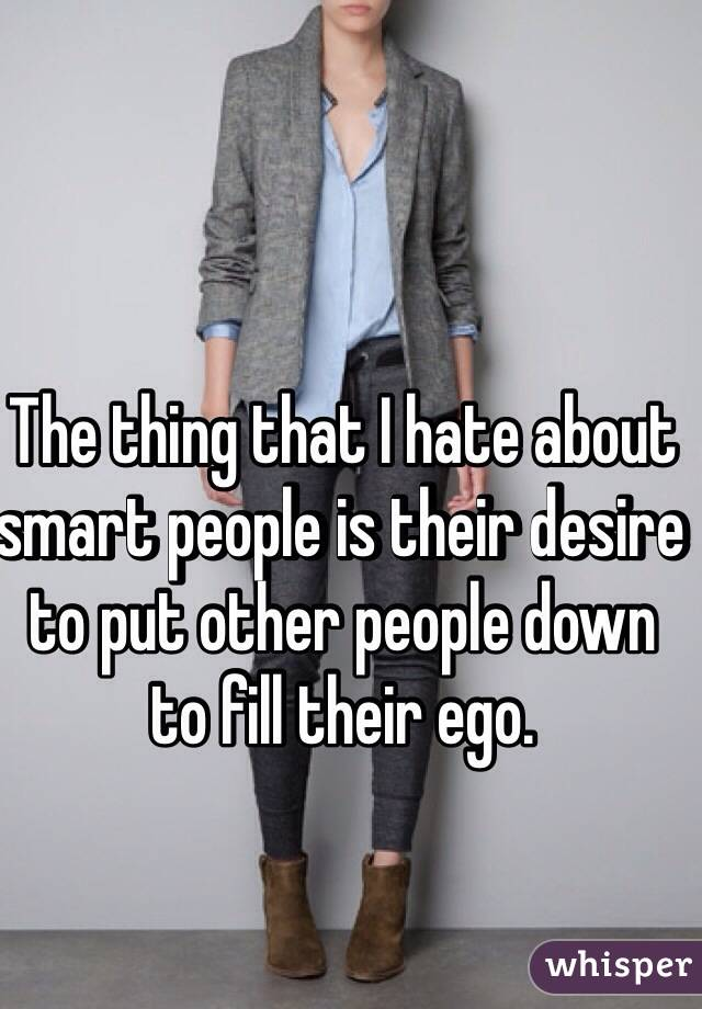 The thing that I hate about smart people is their desire to put other people down to fill their ego.