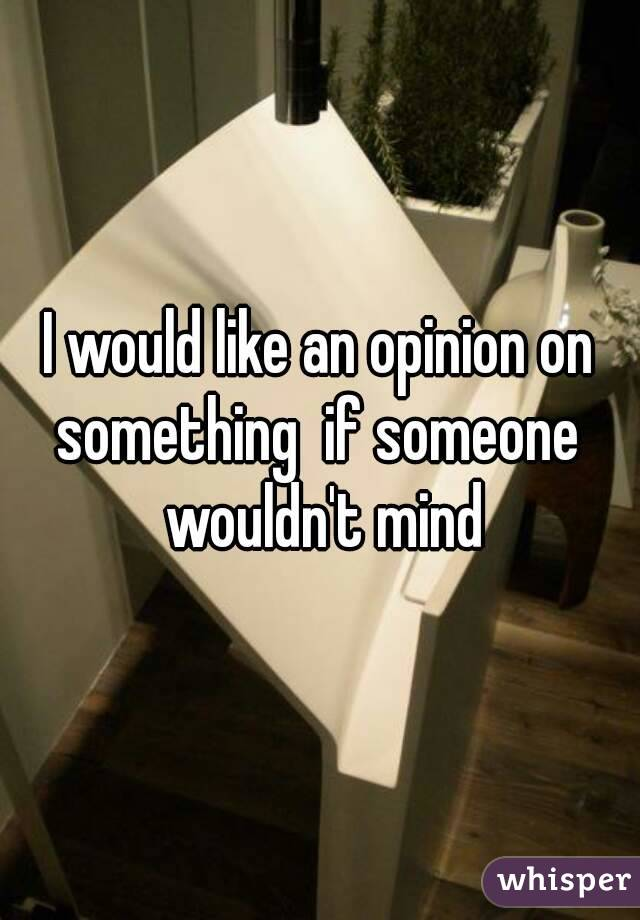 I would like an opinion on something  if someone  wouldn't mind