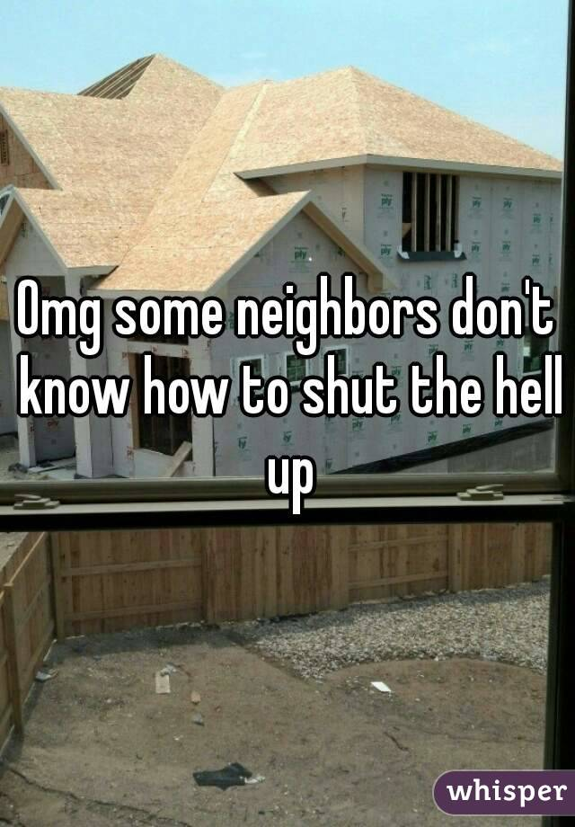 Omg some neighbors don't know how to shut the hell up