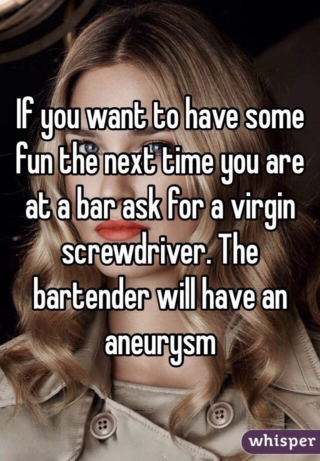 If you want to have some fun the next time you are at a bar ask for a virgin screwdriver. The bartender will have an  aneurysm