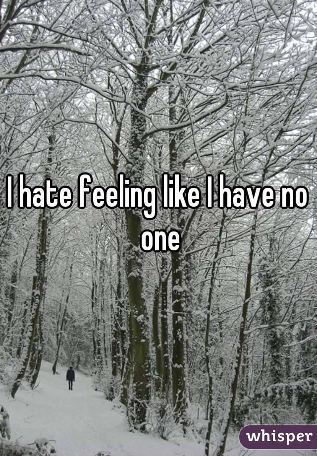 I hate feeling like I have no one