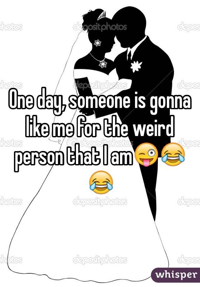 One day, someone is gonna like me for the weird person that I am😜😂😂