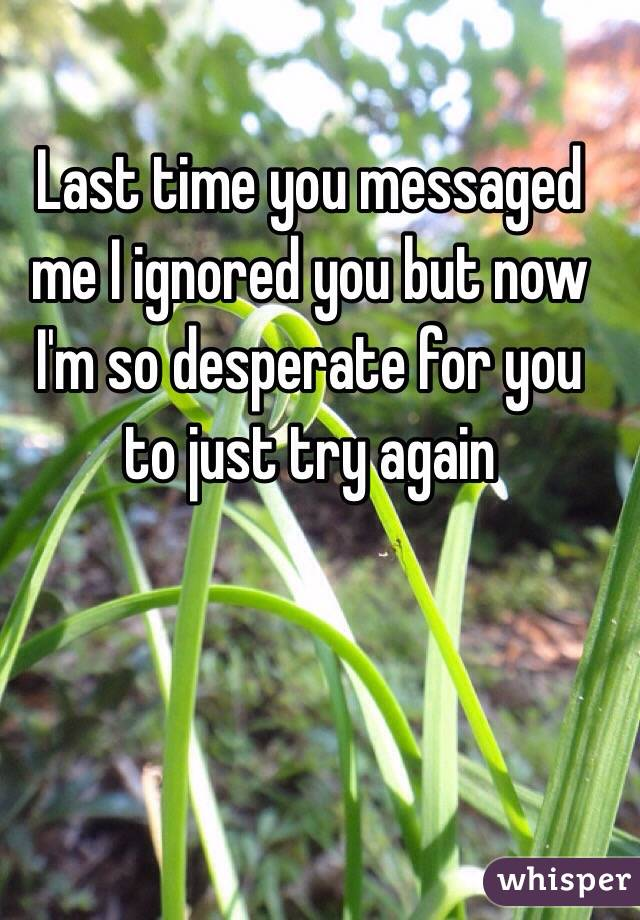 Last time you messaged me I ignored you but now I'm so desperate for you to just try again