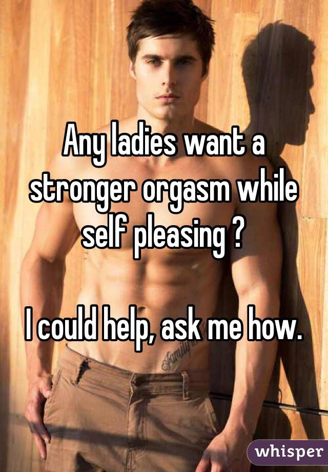 Any ladies want a stronger orgasm while self pleasing ?   I could help, ask me how.