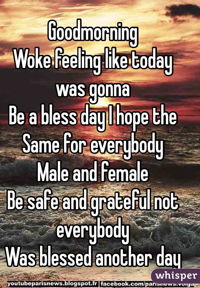 Goodmorning  Woke feeling like today was gonna  Be a bless day I hope the Same for everybody  Male and female  Be safe and grateful not everybody  Was blessed another day