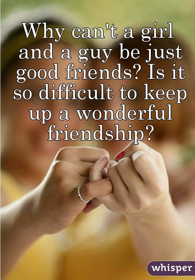 Why can't a girl and a guy be just good friends? Is it so difficult to keep up a wonderful friendship?