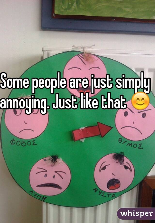 Some people are just simply annoying. Just like that 😊